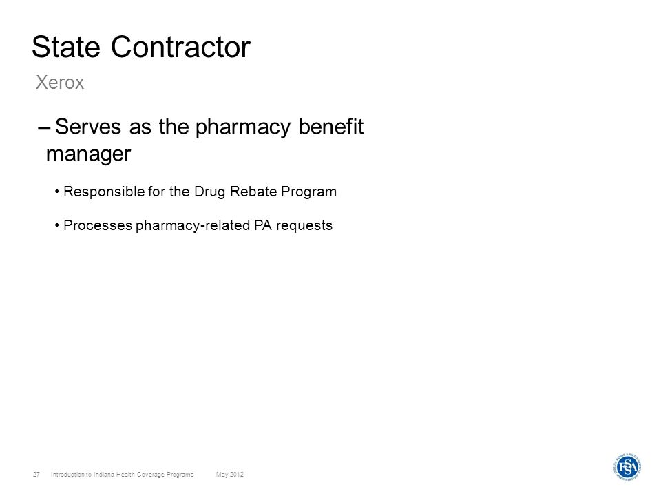 Introduction to Indiana Health Coverage Programs May 2012 27 State Contractor –Serves as the pharmacy benefit manager Responsible for the Drug Rebate