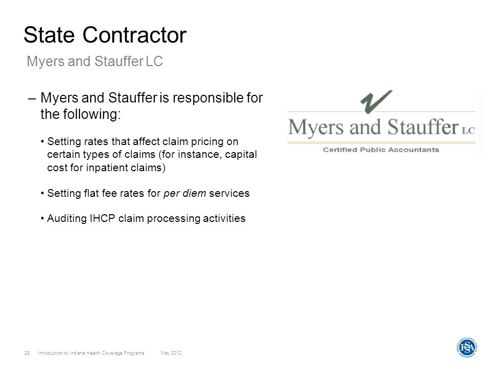 Introduction to Indiana Health Coverage Programs May 2012 28 State Contractor –Myers and Stauffer is responsible for the following: Setting rates that