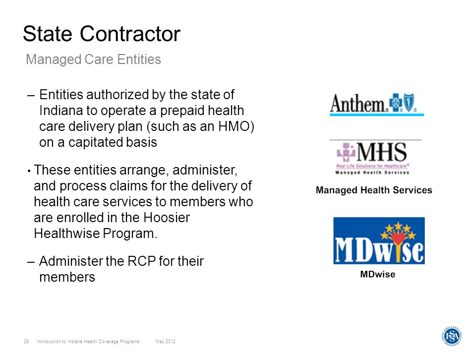 Introduction to Indiana Health Coverage Programs May 2012 29 State Contractor –Entities authorized by the state of Indiana to operate a prepaid health