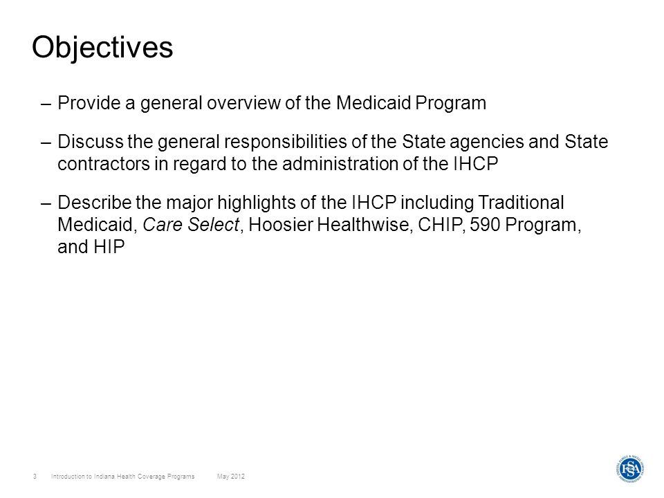 Introduction to Indiana Health Coverage Programs May 2012 3 Objectives –Provide a general overview of the Medicaid Program –Discuss the general respon