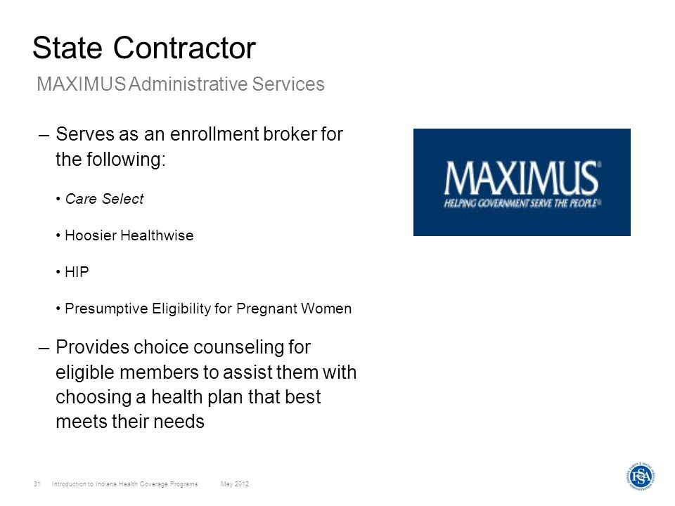 Introduction to Indiana Health Coverage Programs May 2012 31 State Contractor –Serves as an enrollment broker for the following: Care Select Hoosier H