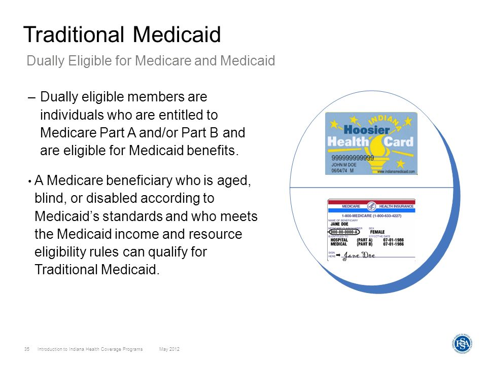 Introduction to Indiana Health Coverage Programs May 2012 35 Traditional Medicaid –Dually eligible members are individuals who are entitled to Medicar