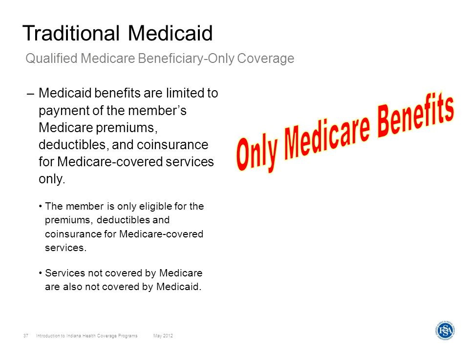 Introduction to Indiana Health Coverage Programs May 2012 37 Traditional Medicaid –Medicaid benefits are limited to payment of the members Medicare pr