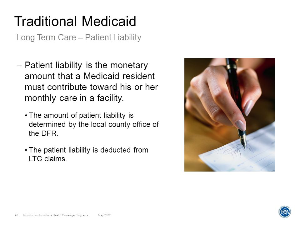 Introduction to Indiana Health Coverage Programs May 2012 40 Traditional Medicaid –Patient liability is the monetary amount that a Medicaid resident m
