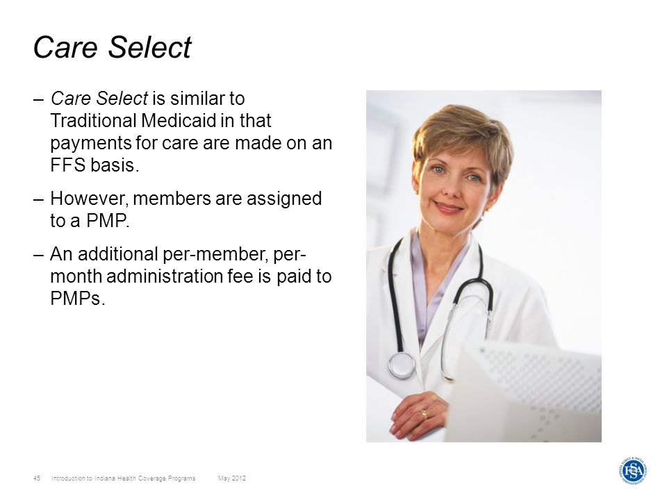 45 Introduction to Indiana Health Coverage Programs May 2012 Care Select –Care Select is similar to Traditional Medicaid in that payments for care are