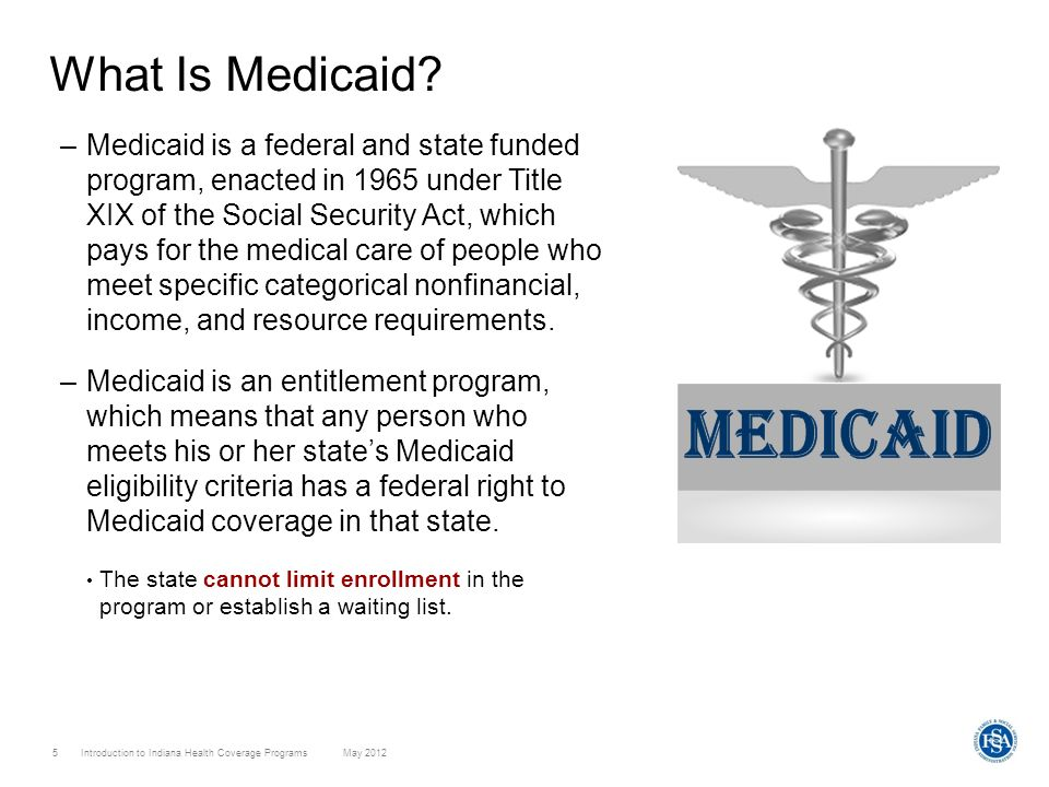 Introduction to Indiana Health Coverage Programs May 2012 5 What Is Medicaid? –Medicaid is a federal and state funded program, enacted in 1965 under T