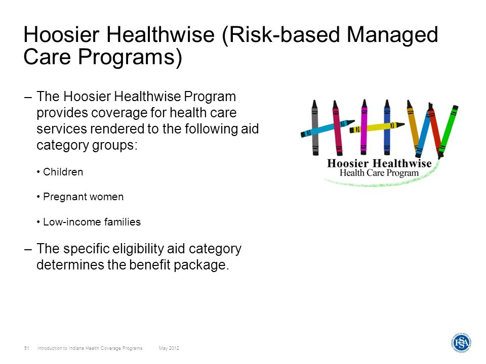 51 Introduction to Indiana Health Coverage Programs May 2012 Hoosier Healthwise (Risk-based Managed Care Programs) –The Hoosier Healthwise Program pro