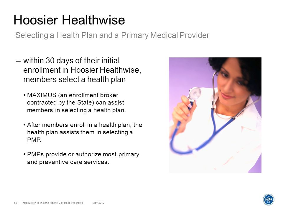 Introduction to Indiana Health Coverage Programs May 2012 53 Hoosier Healthwise –within 30 days of their initial enrollment in Hoosier Healthwise, mem