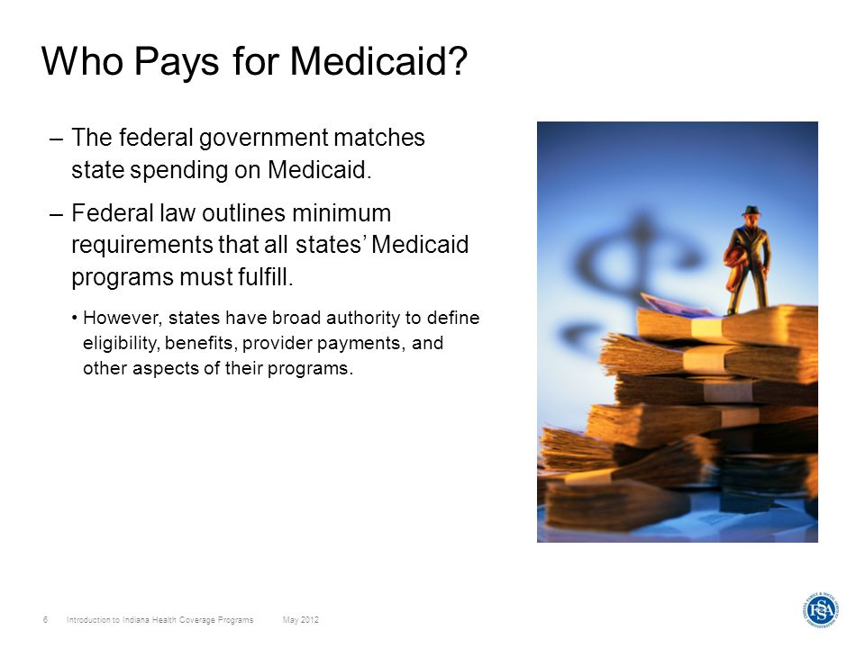 Introduction to Indiana Health Coverage Programs May 2012 6 Who Pays for Medicaid? –The federal government matches state spending on Medicaid. –Federa