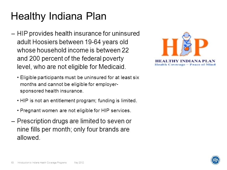 63 Introduction to Indiana Health Coverage Programs May 2012 Healthy Indiana Plan –HIP provides health insurance for uninsured adult Hoosiers between