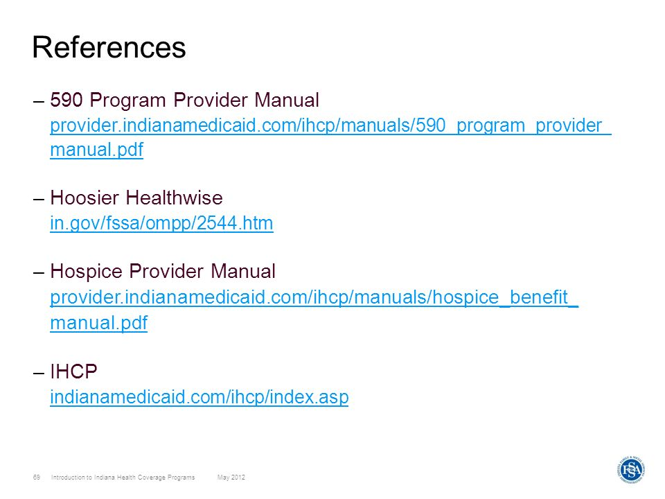 69 Introduction to Indiana Health Coverage Programs May 2012 References –590 Program Provider Manual provider.indianamedicaid.com/ihcp/manuals/590_pro