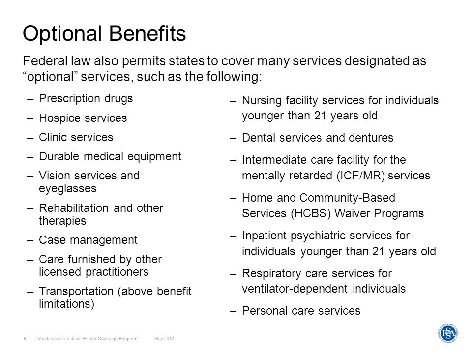 Introduction to Indiana Health Coverage Programs May 2012 9 Optional Benefits Federal law also permits states to cover many services designated as opt