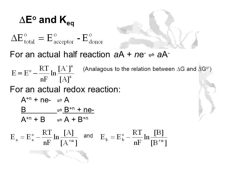 E o and K eq For an actual half reaction aA + ne - aA - For an actual redox reaction: A +n + ne- A B B +n + ne- A +n + B A + B +n and (Analagous to th