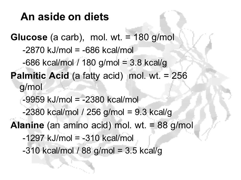 An aside on diets Glucose (a carb), mol. wt. = 180 g/mol -2870 kJ/mol = -686 kcal/mol -686 kcal/mol / 180 g/mol = 3.8 kcal/g Palmitic Acid (a fatty ac