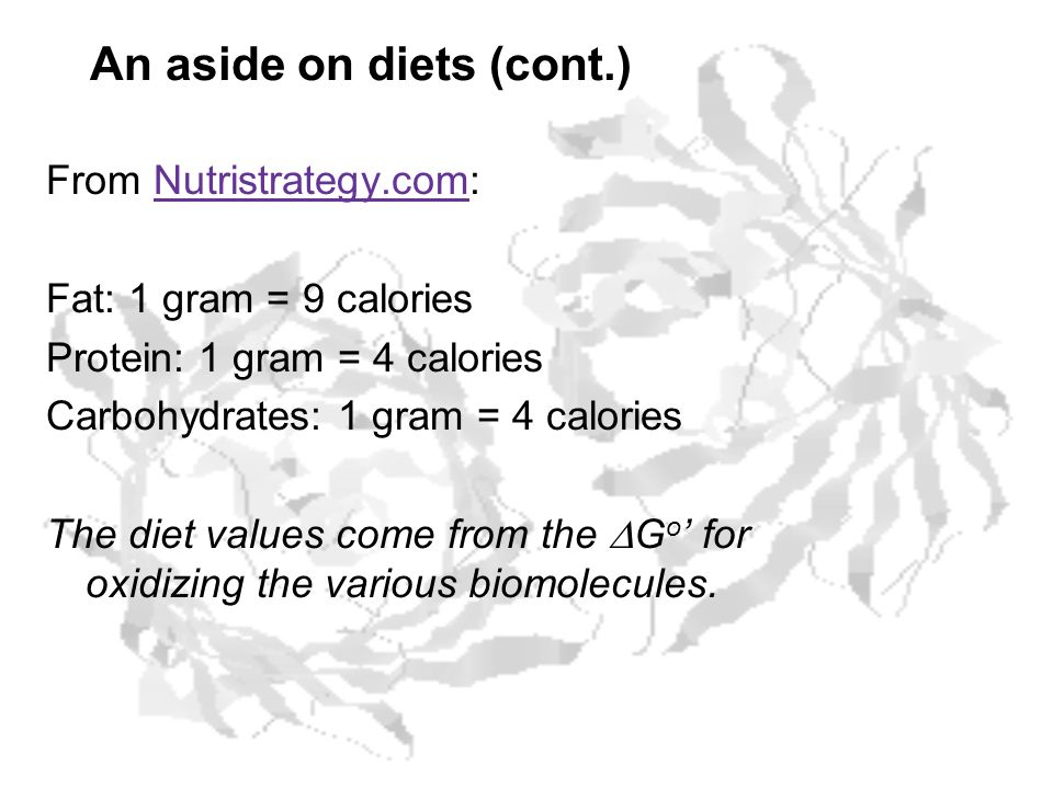 An aside on diets (cont.) From Nutristrategy.com:Nutristrategy.com Fat: 1 gram = 9 calories Protein: 1 gram = 4 calories Carbohydrates: 1 gram = 4 cal