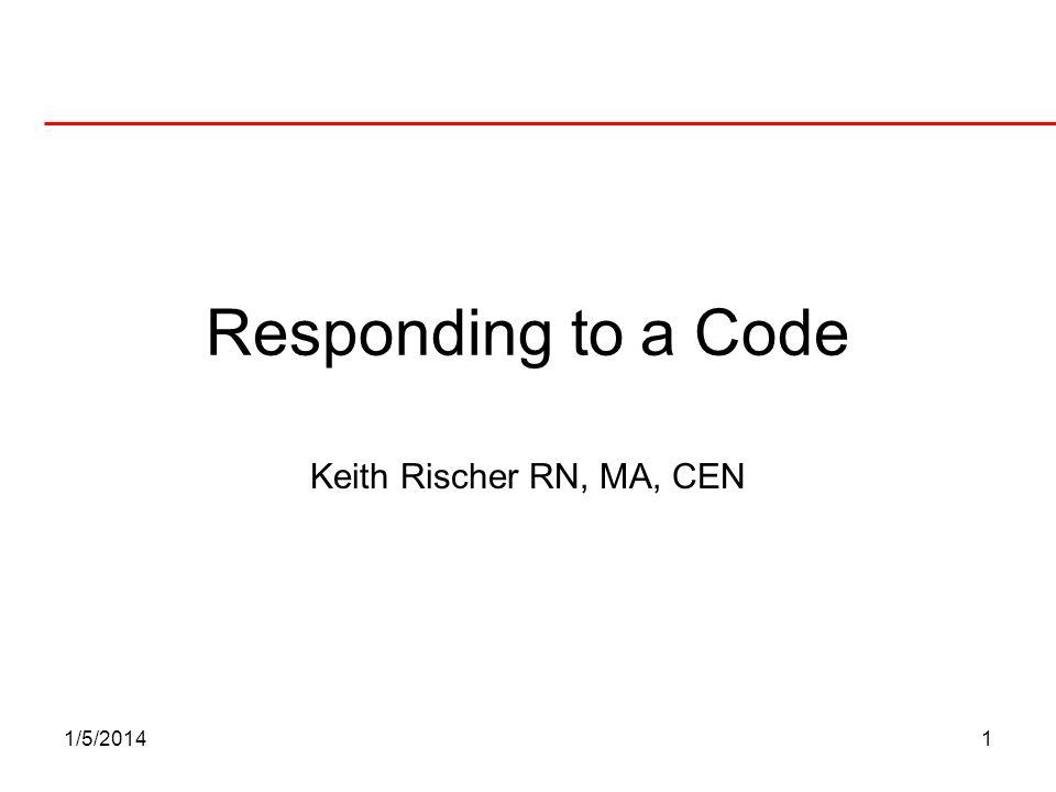 1/5/20141 Responding to a Code Keith Rischer RN, MA, CEN