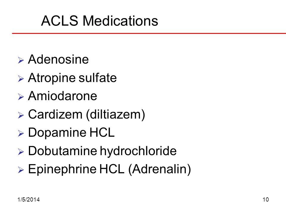 1/5/201410 ACLS Medications Adenosine Atropine sulfate Amiodarone Cardizem (diltiazem) Dopamine HCL Dobutamine hydrochloride Epinephrine HCL (Adrenali