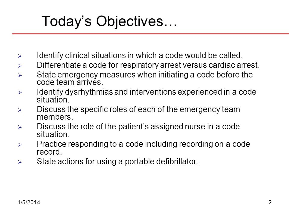1/5/20142 Todays Objectives… Identify clinical situations in which a code would be called. Differentiate a code for respiratory arrest versus cardiac