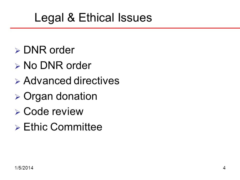 1/5/20144 Legal & Ethical Issues DNR order No DNR order Advanced directives Organ donation Code review Ethic Committee