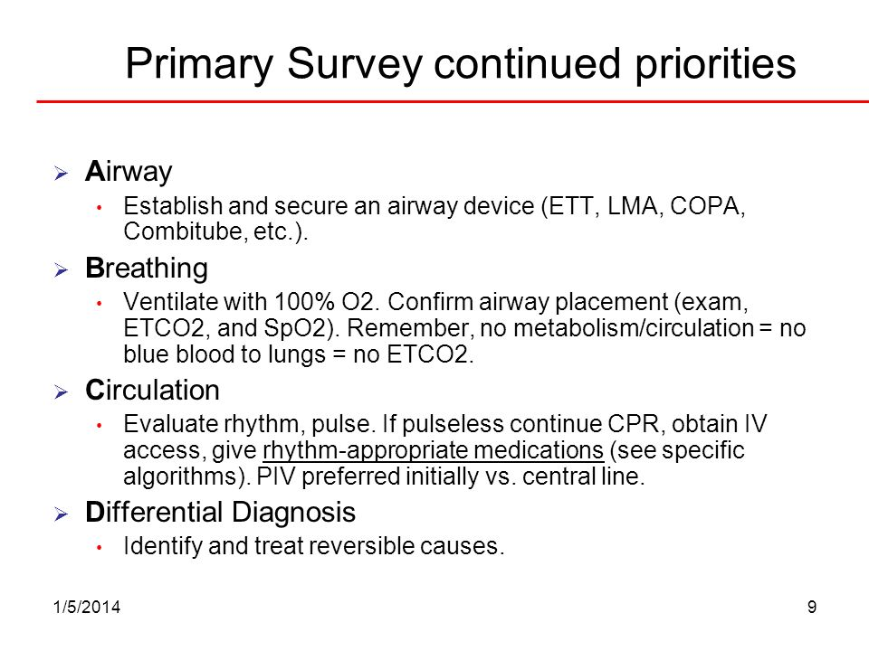 1/5/20149 Primary Survey continued priorities Airway Establish and secure an airway device (ETT, LMA, COPA, Combitube, etc.). Breathing Ventilate with