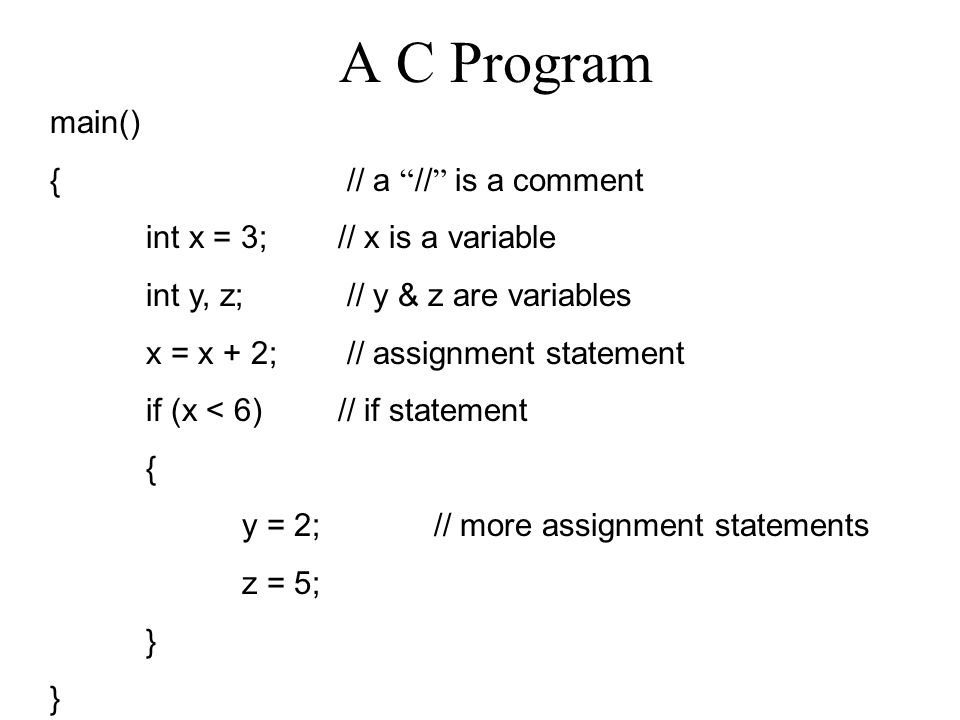 A C Program main() { // a // is a comment int x = 3; // x is a variable int y, z; // y & z are variables x = x + 2; // assignment statement if (x < 6)