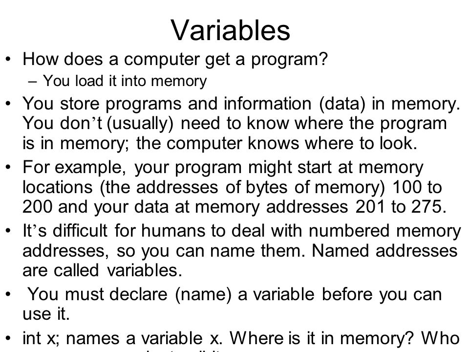 Variables How does a computer get a program? – You load it into memory You store programs and information (data) in memory. You don t (usually) need t