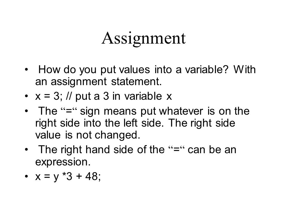 Assignment How do you put values into a variable? With an assignment statement. x = 3; // put a 3 in variable x The = sign means put whatever is on th