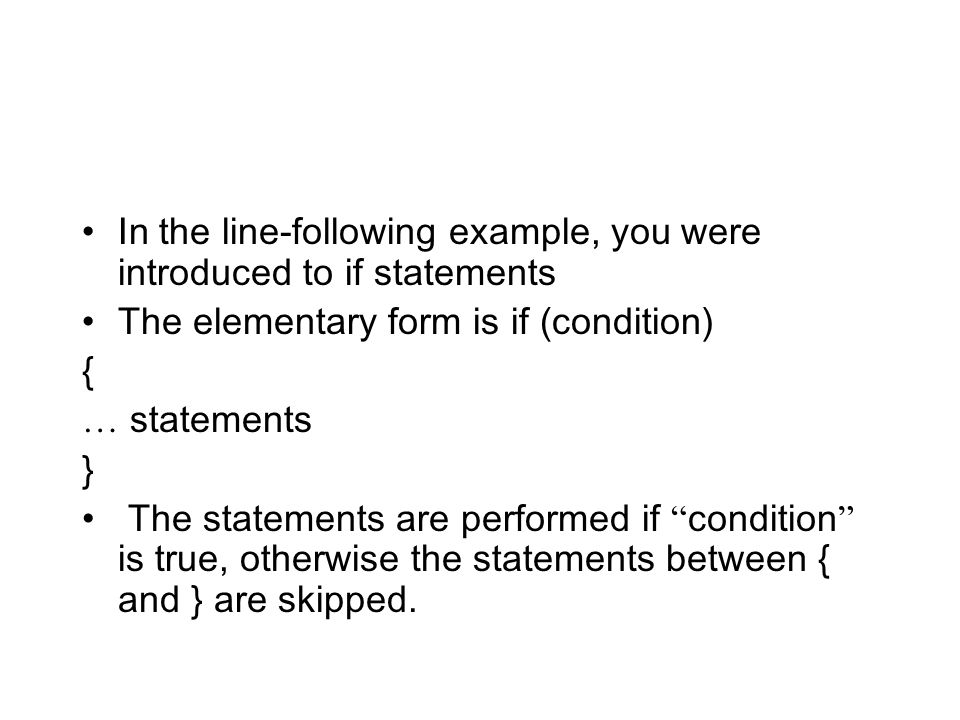 In the line-following example, you were introduced to if statements The elementary form is if (condition) { … statements } The statements are performe