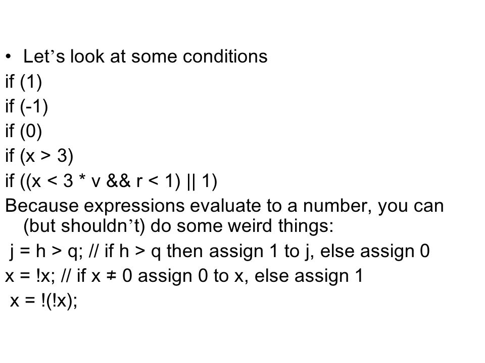Let s look at some conditions if (1) if (-1) if (0) if (x > 3) if ((x < 3 * v && r < 1) || 1) Because expressions evaluate to a number, you can (but s
