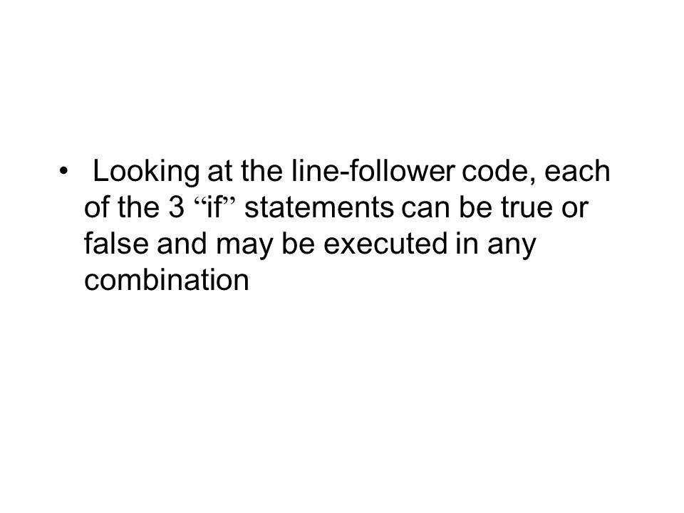 Looking at the line-follower code, each of the 3 if statements can be true or false and may be executed in any combination