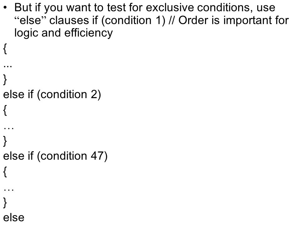 But if you want to test for exclusive conditions, use else clauses if (condition 1) // Order is important for logic and efficiency {... } else if (con