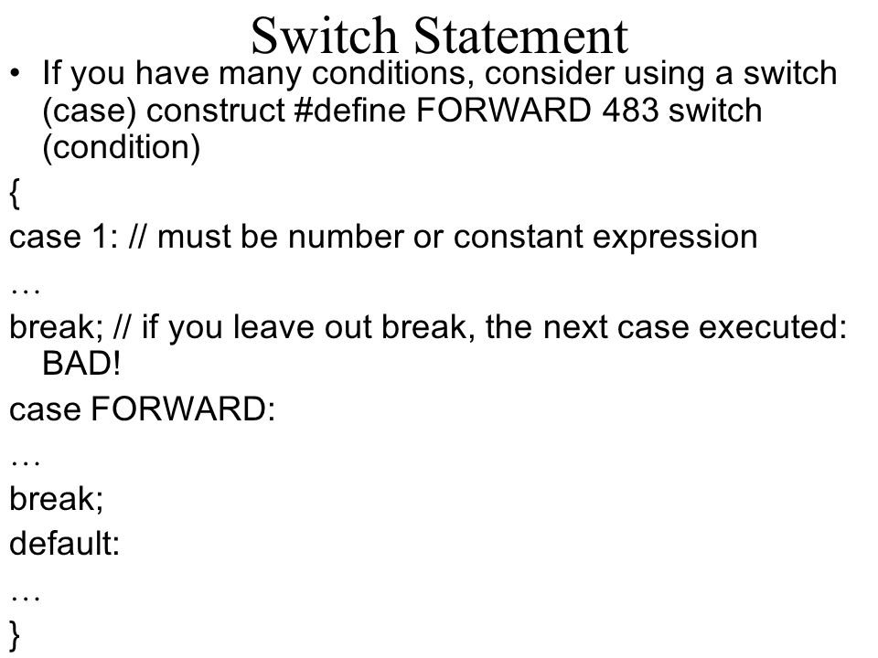 Switch Statement If you have many conditions, consider using a switch (case) construct #define FORWARD 483 switch (condition) { case 1: // must be num