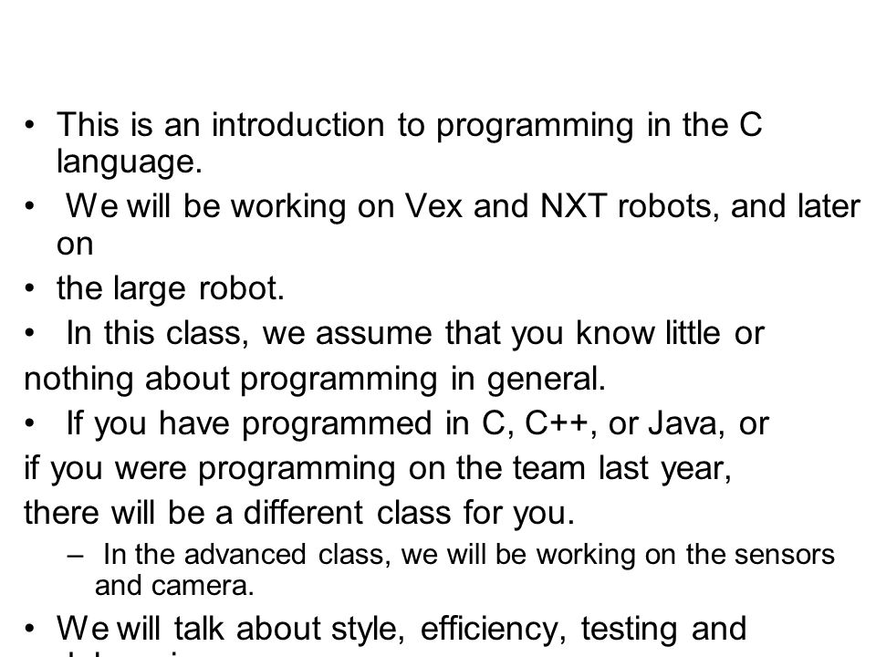 This is an introduction to programming in the C language. We will be working on Vex and NXT robots, and later on the large robot. In this class, we as