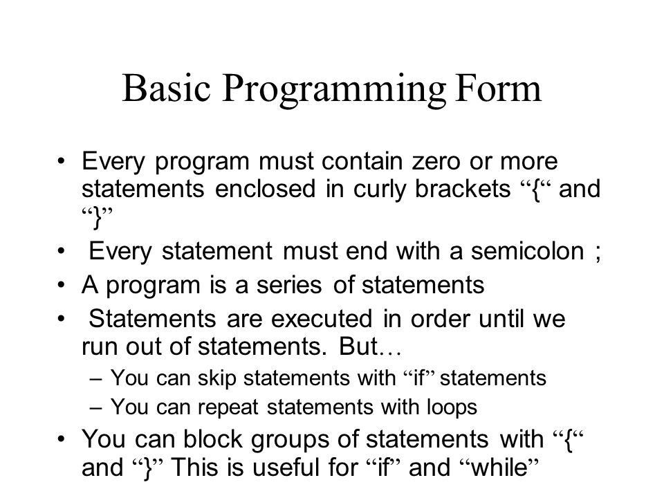 Basic Programming Form Every program must contain zero or more statements enclosed in curly brackets { and } Every statement must end with a semicolon