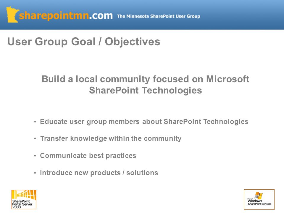 Build a local community focused on Microsoft SharePoint Technologies Educate user group members about SharePoint Technologies Transfer knowledge withi