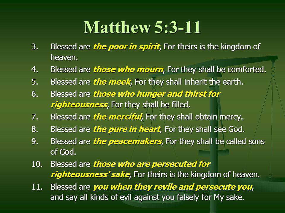 Matthew 5:3-11 3.Blessed are the poor in spirit, For theirs is the kingdom of heaven. 4.Blessed are those who mourn, For they shall be comforted. 5.Bl