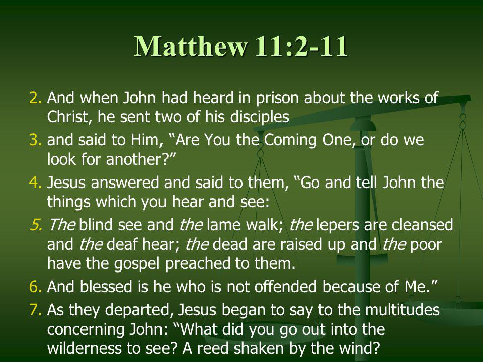 Matthew 11:2-11 2. 2.And when John had heard in prison about the works of Christ, he sent two of his disciples 3. 3.and said to Him, Are You the Comin