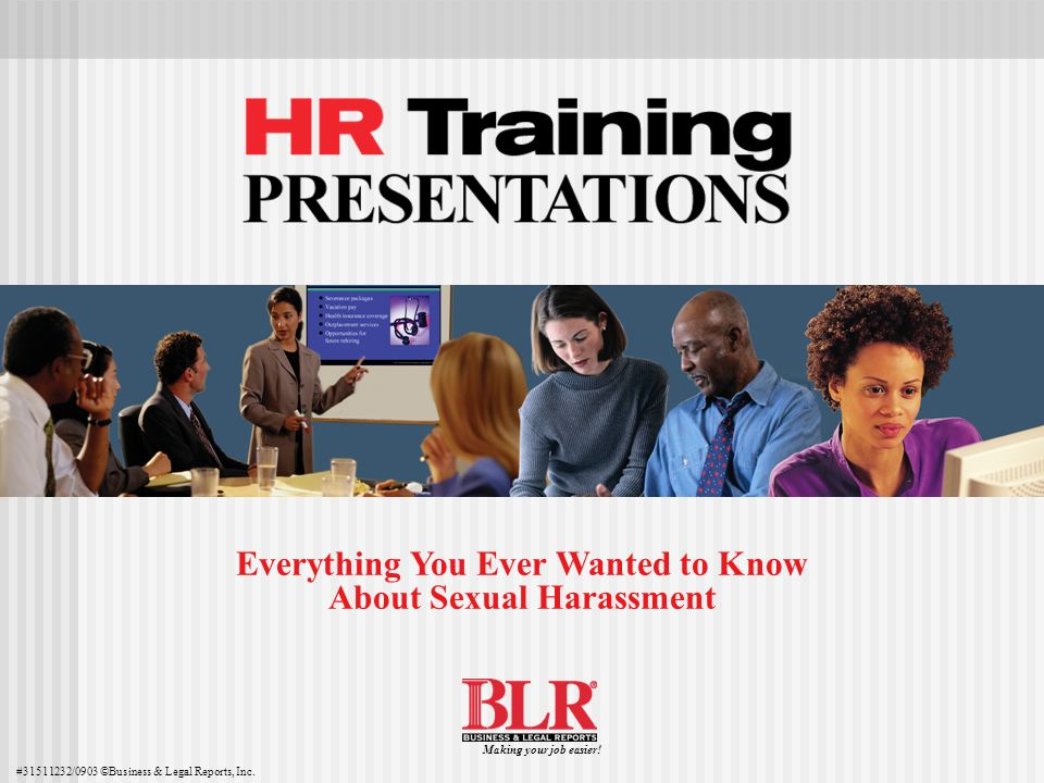Everything You Ever Wanted to Know About Sexual Harassment #31511232/0903 ©Business & Legal Reports, Inc. Making your job easier!