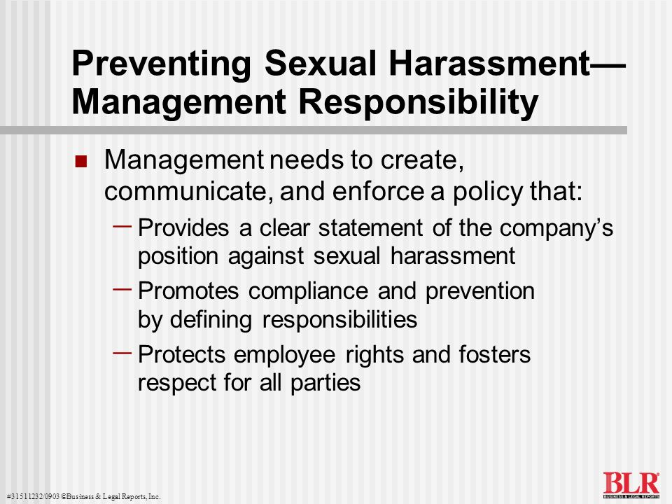 #31511232/0903 ©Business & Legal Reports, Inc. Preventing Sexual Harassment Management Responsibility Management needs to create, communicate, and enf