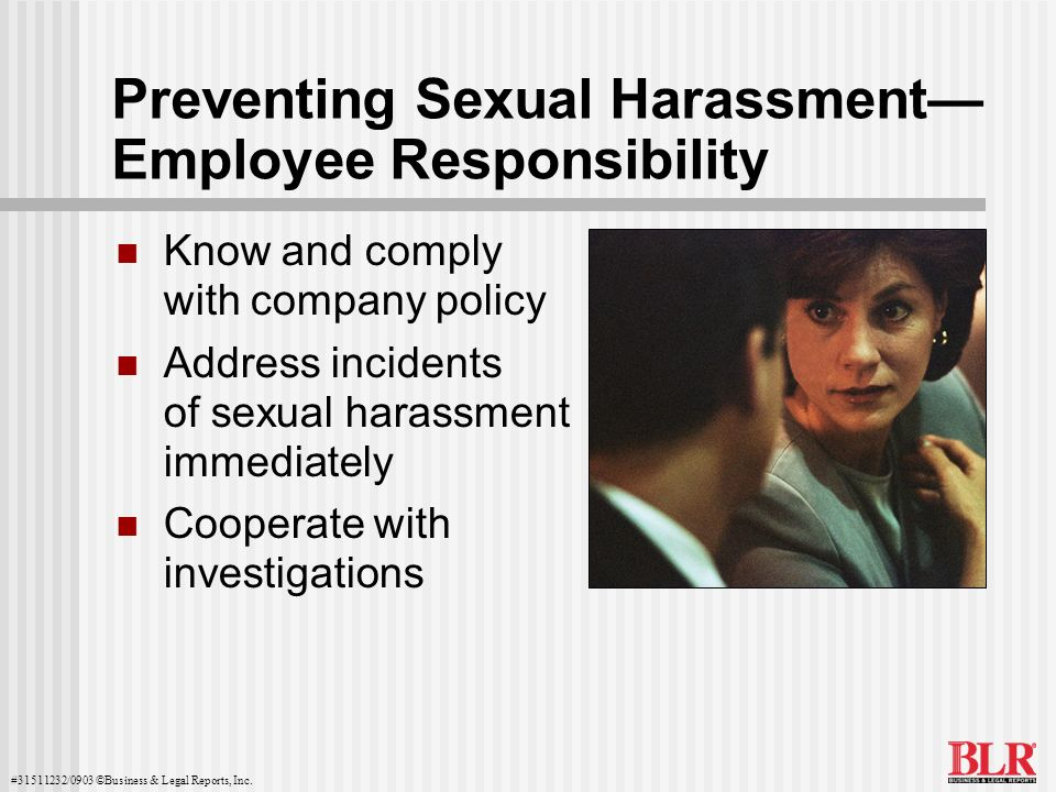#31511232/0903 ©Business & Legal Reports, Inc. Preventing Sexual Harassment Employee Responsibility Know and comply with company policy Address incide