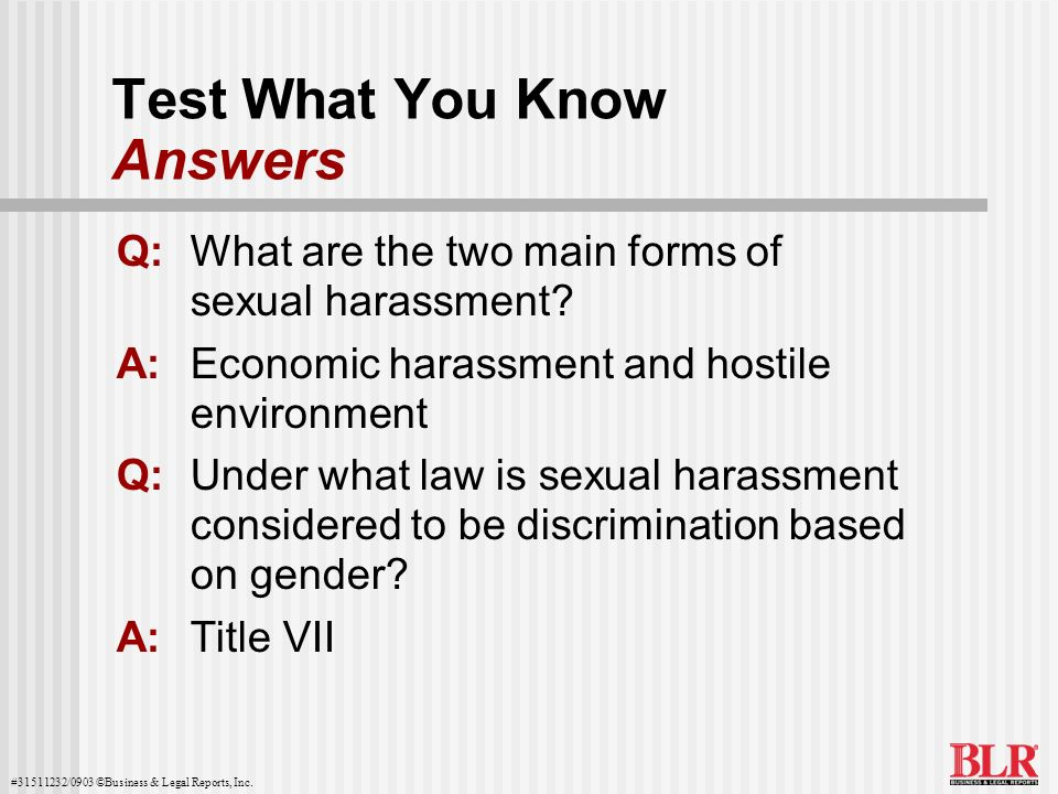 #31511232/0903 ©Business & Legal Reports, Inc. Test What You Know Answers Q:What are the two main forms of sexual harassment? A:Economic harassment an