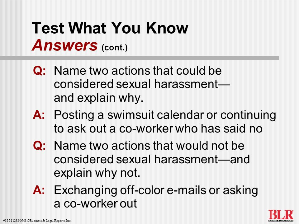 #31511232/0903 ©Business & Legal Reports, Inc. Test What You Know Answers (cont.) Q:Name two actions that could be considered sexual harassment and ex