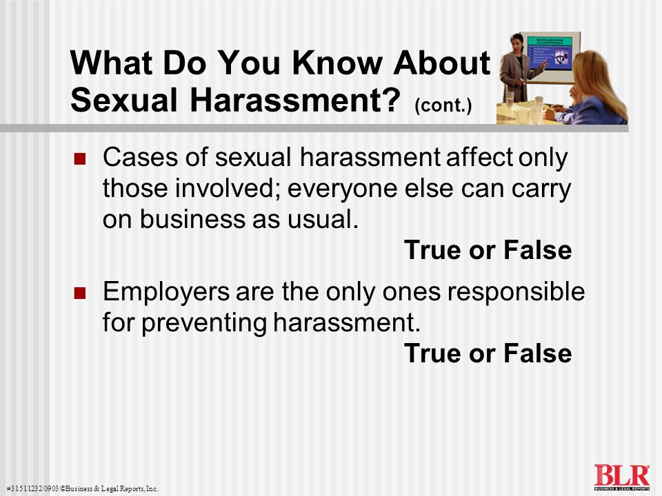 #31511232/0903 ©Business & Legal Reports, Inc. What Do You Know About Sexual Harassment? (cont.) Cases of sexual harassment affect only those involved