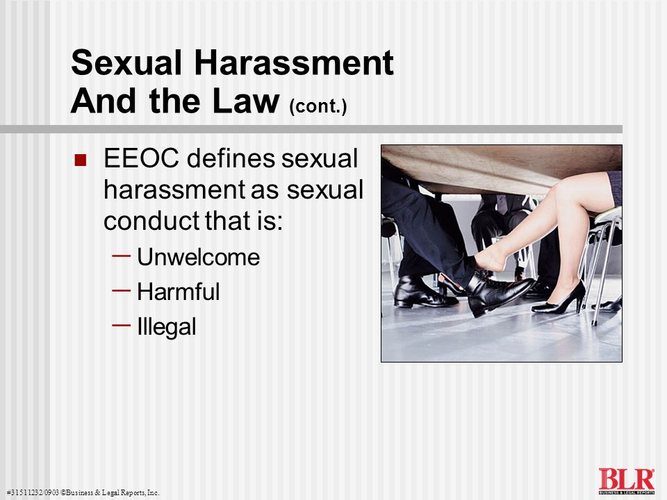 #31511232/0903 ©Business & Legal Reports, Inc. Sexual Harassment And the Law (cont.) EEOC defines sexual harassment as sexual conduct that is: Unwelco