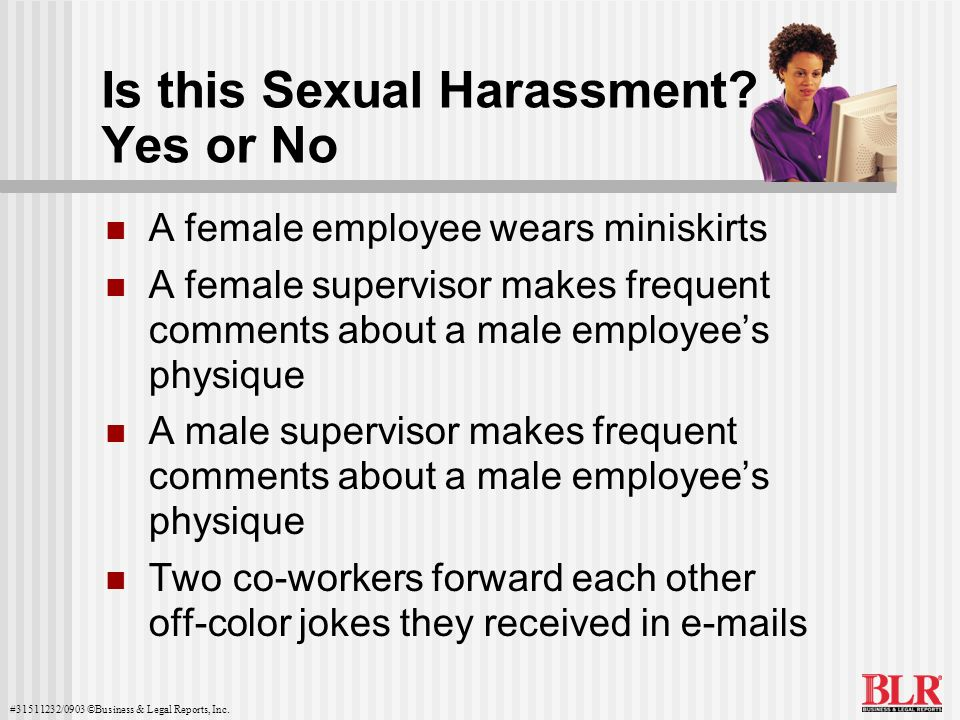 #31511232/0903 ©Business & Legal Reports, Inc. Is this Sexual Harassment? Yes or No A female employee wears miniskirts A female supervisor makes frequ