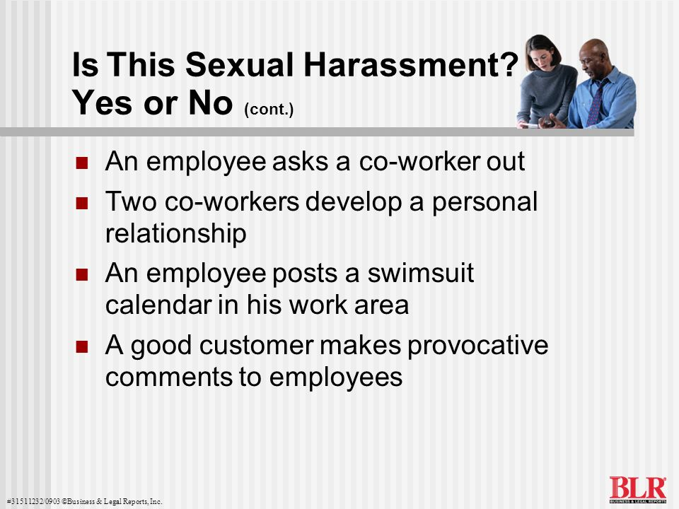 #31511232/0903 ©Business & Legal Reports, Inc. Is This Sexual Harassment? Yes or No (cont.) An employee asks a co-worker out Two co-workers develop a