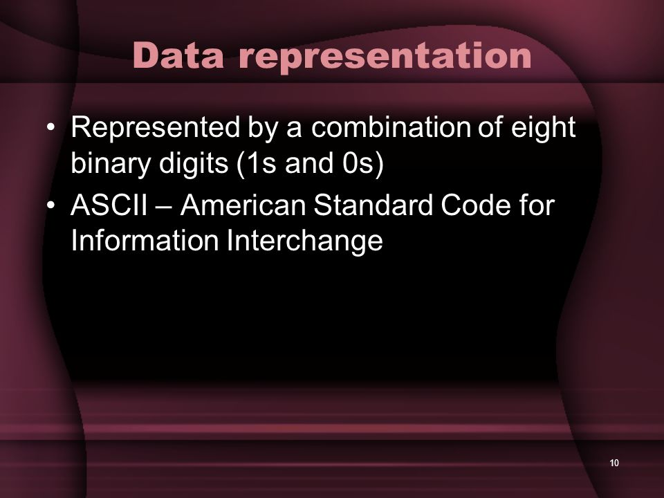 10 Data representation Represented by a combination of eight binary digits (1s and 0s) ASCII – American Standard Code for Information Interchange