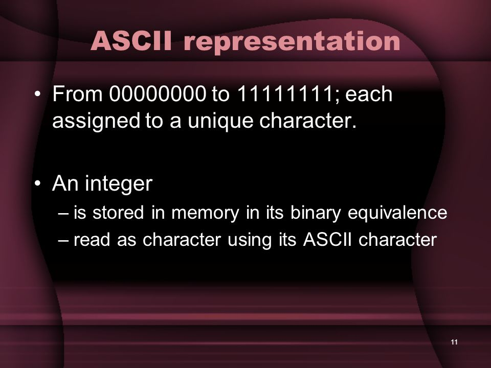 11 ASCII representation From 00000000 to 11111111; each assigned to a unique character. An integer –is stored in memory in its binary equivalence –rea