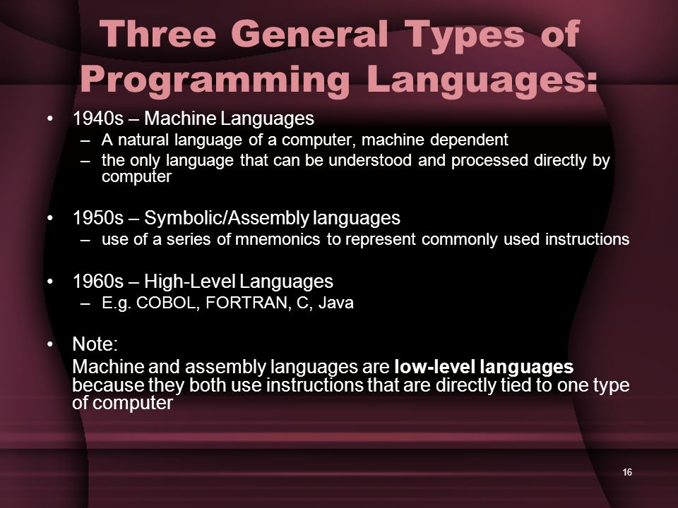 16 Three General Types of Programming Languages: 1940s – Machine Languages –A natural language of a computer, machine dependent –the only language tha
