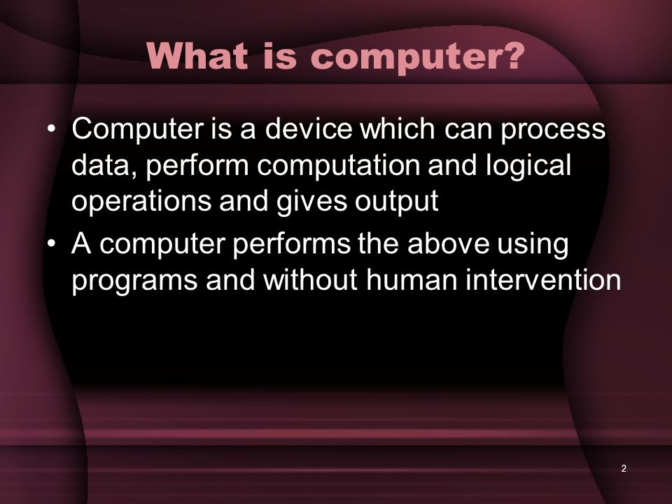 2 What is computer? Computer is a device which can process data, perform computation and logical operations and gives output A computer performs the a